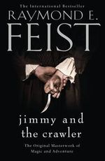 Jimmy and the Crawler : The Original Masterwork of Magic and Adventure - Raymond E. Feist