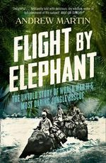 Flight By Elephant : The Untold Story of World War II's Most Daring Jungle Rescue - Andrew Martin