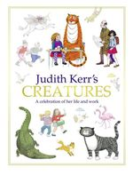 Judith Kerr's Creatures : A Celebration of the Life and Work of Judith Kerr - Judith Kerr