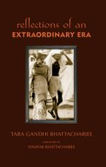 Reflections of an Extraordinary Era - Tara Gandhi Bhattacharjee