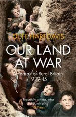 Our Land at War : A Portrait of Rural Britain 1939-45 - Duff Hart-Davis