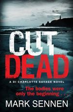 Cut Dead : A DI Charlotte Savage Novel  - The bodies were only the beginning... - Mark Sennen