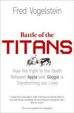 Battle of the Titans : How the Fight to the Death Between Apple and Google is Transforming Our Lives (Previously Published as 'Dogfight') - Fred Vogelstein