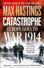 Catastrophe : Europe Goes to War 1914 - Sir Max Hastings