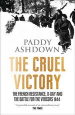 The Cruel Victory : The French Resistance, D-Day and the Battle for the Vercors 1944 - Paddy Ashdown