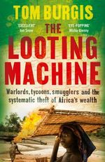 The Looting Machine : Warlords, Tycoons, Smugglers and the Systematic Theft of Africa's Wealth - Tom Burgis