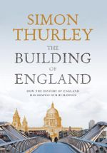 The Building of England : How the History of England Has Shaped Our Buildings - Simon Thurley