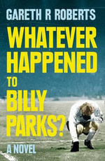 Whatever Happened to Billy Parks - Gareth Roberts