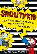 Shoutykid : How Harry Riddles Made a Mega-amazing Zombie Movie - Simon Mayle