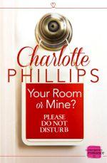Your Room or Mine? : HarperImpulse Contemporary Fiction (A Novella) (Do Not Disturb, Book 1) - Charlotte Phillips