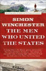 The Men Who United the States : The Amazing Stories of the Explorers, Inventors and Mavericks Who Made America - Simon Winchester
