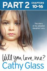 Will You Love Me? : The story of my adopted daughter Lucy: Part 2 of 3 - Cathy Glass