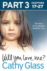 Will You Love Me? : The story of my adopted daughter Lucy: Part 3 of 3 - Cathy Glass