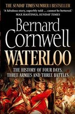 Waterloo : The History of Four Days, Three Armies and Three Battles - Bernard Cornwell
