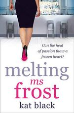 Melting Ms Frost : Can the heat of passion thaw a frozen heart? - Kat Black