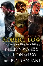 The Complete Kingdom Trilogy : The Lion Wakes, The Lion at Bay, The Lion Rampant - Robert Low