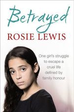 Betrayed : The Heartbreaking True Story of a Struggle to Escape a Cruel Life Defined by Family Honour - Rosie Lewis