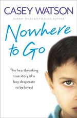 Nowhere to Go : The Heartbreaking True Story of a Boy Desperate to be Loved - Casey Watson
