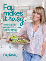 Fay Makes it Easy : 100 Delicious Recipes to Impress with No Stress - Fay Ripley