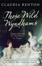 Those Wild Wyndhams : Three Sisters at the Heart of Power - Claudia Renton