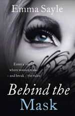 Behind the Mask : Enter a World Where Women Make - and Break - the Rules - Emma Sayle