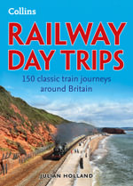 Railway Day Trips : 150 classic train journeys around Britain - Julian Holland
