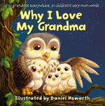 Why I Love My Grandma : For grandmas everywhere, in children's very own words - Daniel Howarth