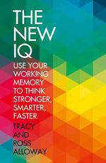 The New IQ : Use Your Working Memory to Think Stronger, Smarter, Faster - Tracy Packiam Alloway