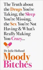 Moody Bitches : The Truth About the Drugs You're Taking, the Sleep You're Missing, the Sex You're Not Having and What's Really Making You Crazy... - Julie Holland