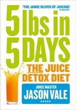 5lbs in 5 Days : The Juice Detox Diet - Jason Vale