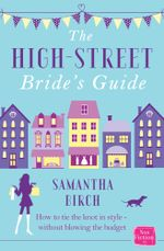 The High-Street Bride's Guide : How to Plan Your Perfect Wedding On A Budget - Samantha Birch