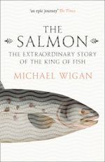 The Salmon : The Extraordinary Story of the King of Fish - Michael Wigan