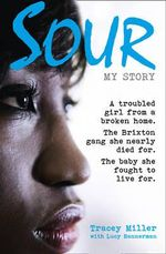 Sour: My Story : A Troubled Girl from a Broken Home. the Brixton Gang She Nearly Died for. the Baby She Fought to Live for. - Tracey Miller