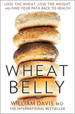 Wheat Belly : Lose the Wheat, Lose the Weight and Find Your Path Back to Health - William Davis