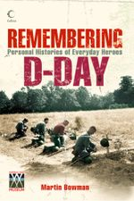 Remembering D-day : Personal Histories of Everyday Heroes - Martin Bowman