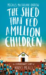 The Shed That Fed a Million Children : The Extraordinary Story of Mary's Meals - Magnus MacFarlane-Barrow