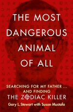 The Most Dangerous Animal of All : Searching For My Father... And Finding The Zodiac Killer - Gary L. Stewart