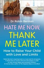 Hate Me Now, Thank Me Later : How to Raise Your Kid with Love and Limits - Robin E. Berman