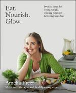 Eat. Nourish. Glow. : 10 Easy Steps for Losing Weight, Looking Younger & Feeling Healthier - Amelia Freer