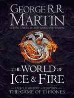 The World of Ice and Fire : The Untold History of Westeros and the Game of Thrones - George R. R. Martin