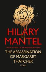 The Assassination of Margaret Thatcher - Order Now For Your Chance to Win!* : Stories - Hilary Mantel