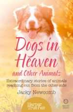 Dogs in Heaven : and Other Animals: Extraordinary stories of animals reaching out from the other side (HarperTrue Fate - A Short Read) - Jacky Newcomb