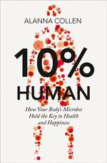 10% Human : How Your Body's Microbes Hold the Key to Health and Happiness - Alanna Collen