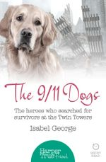 The 9/11 Dogs : The heroes who searched for survivors at Ground Zero (HarperTrue Friend - A Short Read) - Isabel George