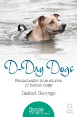 D-day Dogs : Remarkable true stories of heroic dogs (HarperTrue Friend - A Short Read) - Isabel George