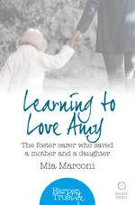 Learning to Love Amy : The foster carer who saved a mother and a daughter (HarperTrue Life - A Short Read) - Mia Marconi