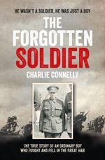The Forgotten Soldier : He Wasn't a Soldier, He Was Just a Boy - Charlie Connelly
