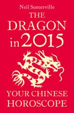 The Dragon in 2015 : Your Chinese Horoscope - Neil Somerville