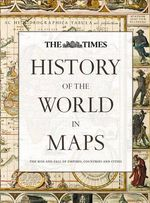 History of the World in Maps : The rise and fall of Empires, Countries and Cities - Times Atlases