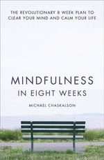 Mindfulness in Eight Weeks : The revolutionary 8 week plan to clear your mind and calm your life - Michael Chaskalson